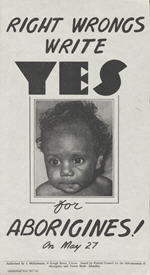 1967 Yes vote Referendum poster produced by F.C.A.A.T.S.I shows aboriginal child and reads Right Wrongs Write Yes for Aborigines!